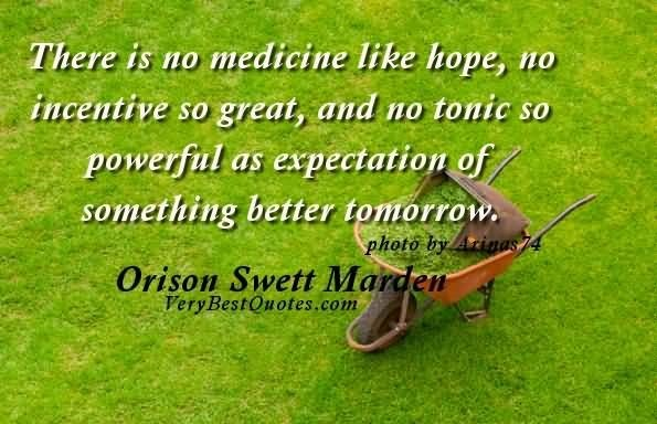 There is no medicine like hope no incentive so great and no tonic so powerful as e