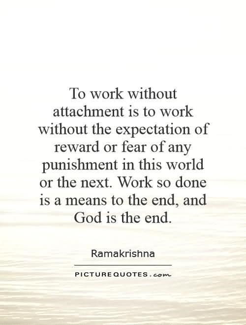 To work without attachment is to work without the expectation of reward or fear of