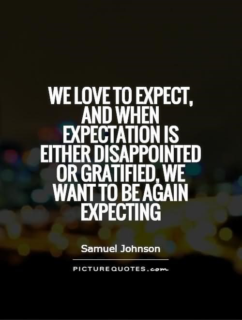We love to expect and when expectation is either disappointed or gratified we want