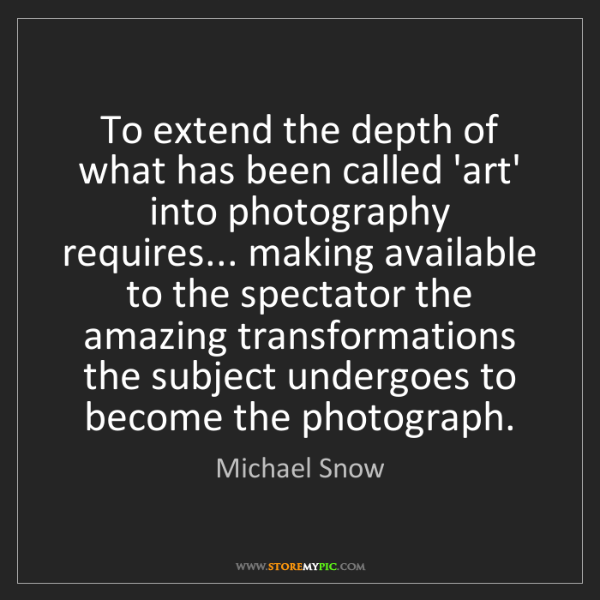 Michael Snow: To extend the depth of what has been called 'art' into...