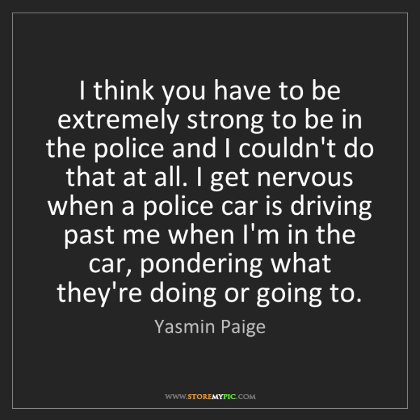 Yasmin Paige: I think you have to be extremely strong to be in the...
