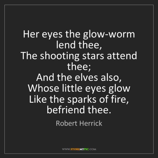 Robert Herrick: Her eyes the glow-worm lend thee,   The shooting stars...