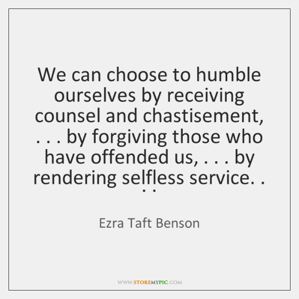 We can choose to humble ourselves by receiving counsel and chastisement, . . . by ...