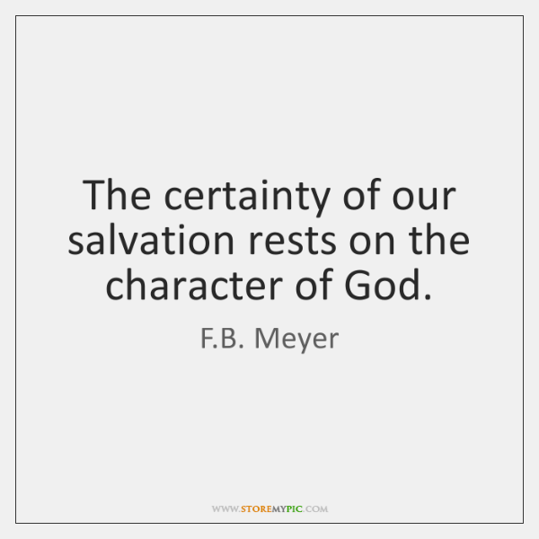 The certainty of our salvation rests on the character of God.