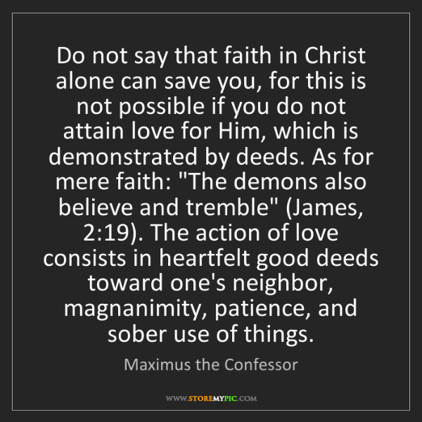 Maximus the Confessor: Do not say that faith in Christ alone can save you, for...