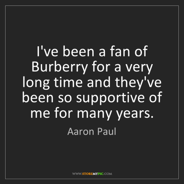 Aaron Paul: I've been a fan of Burberry for a very long time and...