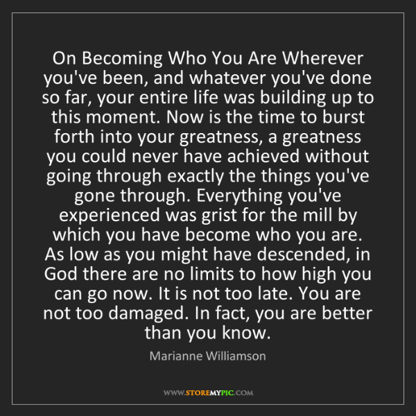 Marianne Williamson: On Becoming Who You Are Wherever you've been, and whatever...