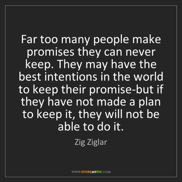 Zig Ziglar: Far too many people make promises they can never keep....