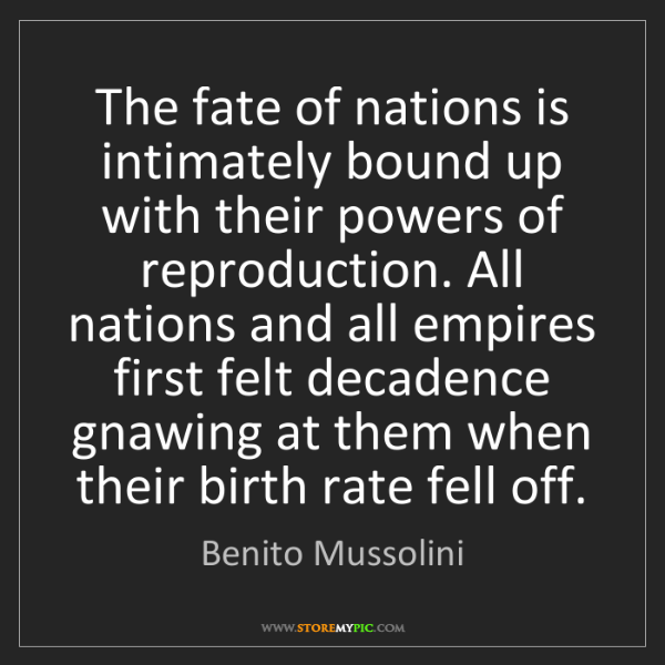 Benito Mussolini: The fate of nations is intimately bound up with their...
