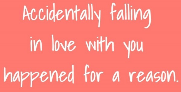 Accidentally falling in love with you happened for a reason