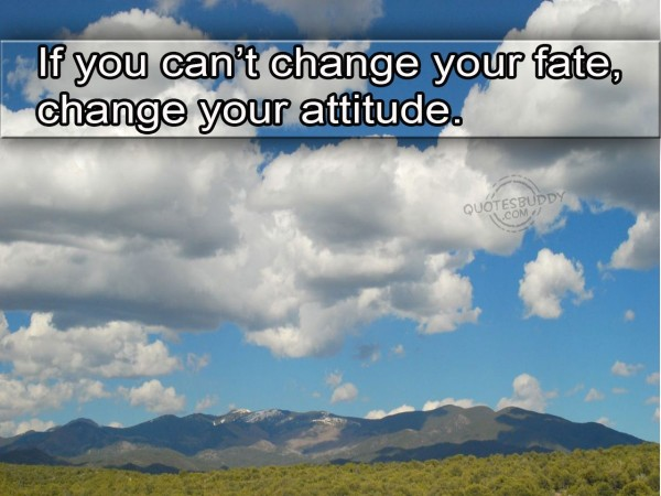 If you cant change your fate change your attitude 001