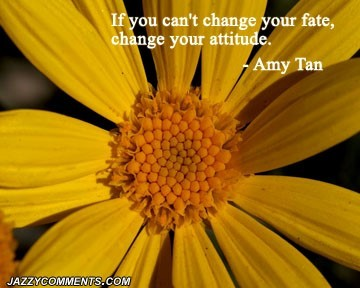 If you cant change your fate change your attitude 7