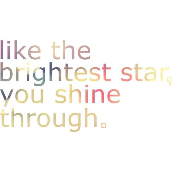 Like the brightest star you shin through