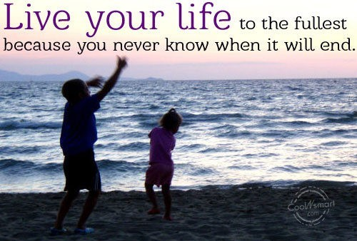 Live Your Life To The Fullest Because You Never Know When It Will