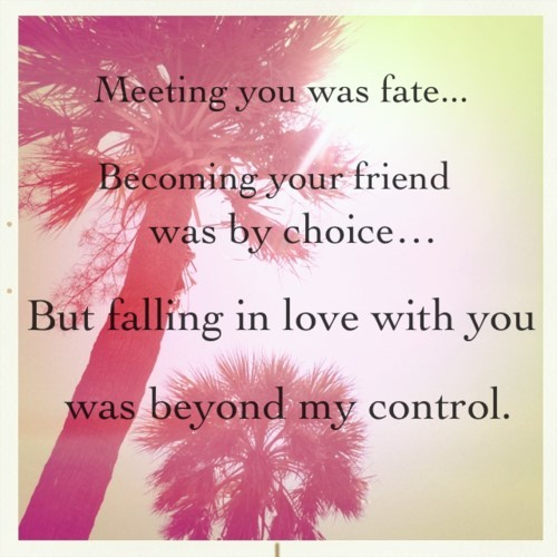 Meeting you fate becoming your friend was by choice but falling in love with you was beyo