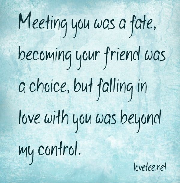 Meeting you was a fate becoming your friend was a choice but falling in love with you was