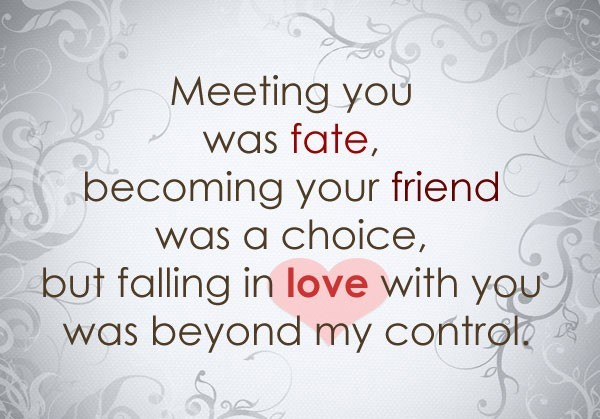 Meeting you was fate becomgin your friend was a choice but falling in love with you was b