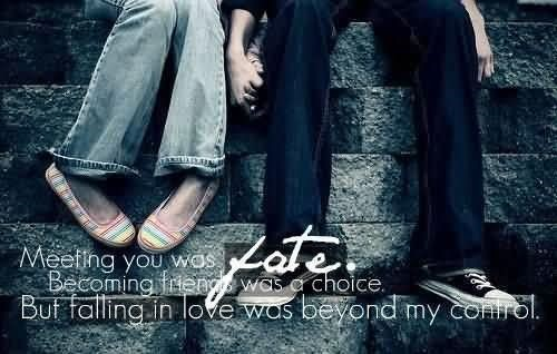 Meeting you was fate becoming friend was a choice but falling in love was beyond my contr
