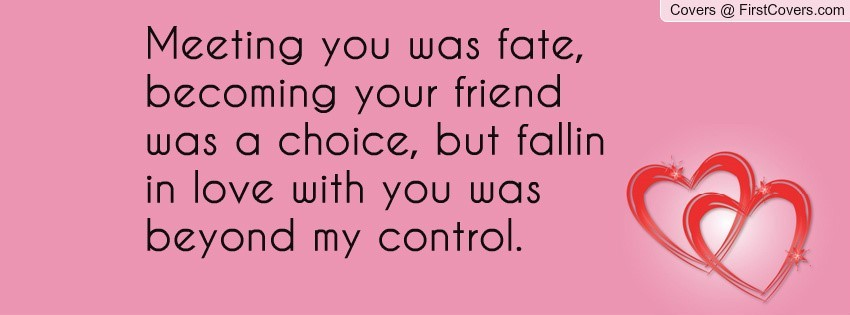 Meeting You Was Fate Becoming Your Friend Was A Choice But Fallin In