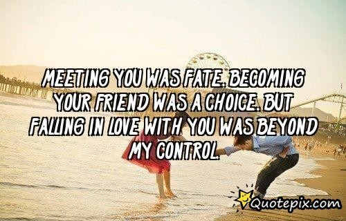 Meeting you was fate becoming your friend was a choice but falling in love with you was b