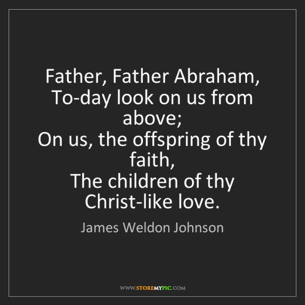 James Weldon Johnson: Father, Father Abraham,   To-day look on us from above;...