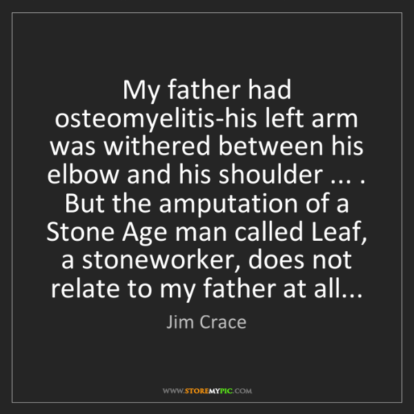 Jim Crace: My father had osteomyelitis-his left arm was withered...