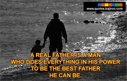 A real father is a man who does everything is his power to be the best father he can be