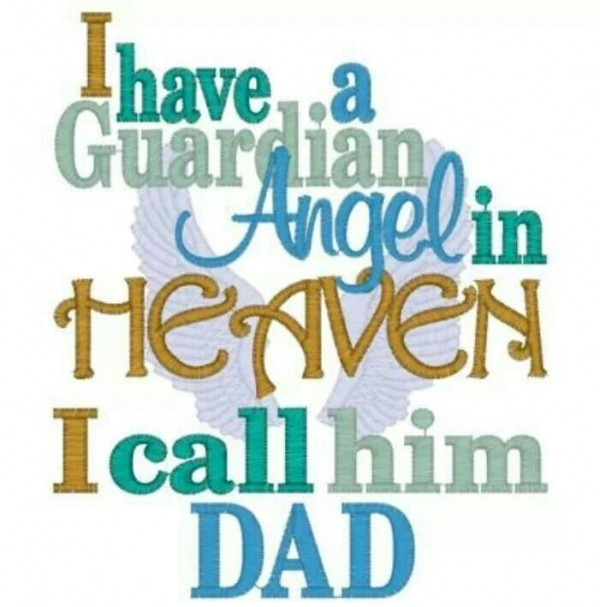 I have a guardian angel in heaven i call him dad