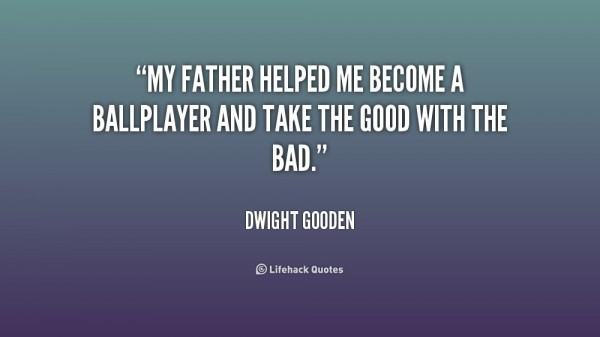 My father helped me become a ball player and take the good with the bad