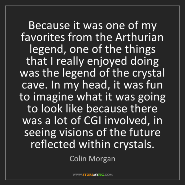 Colin Morgan: Because it was one of my favorites from the Arthurian...