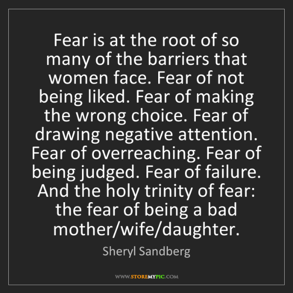 Sheryl Sandberg: Fear is at the root of so many of the barriers that women...