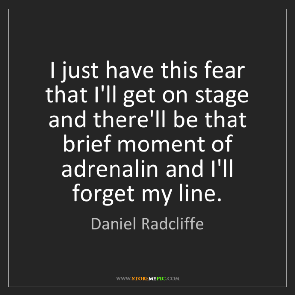 Daniel Radcliffe: I just have this fear that I'll get on stage and there'll...