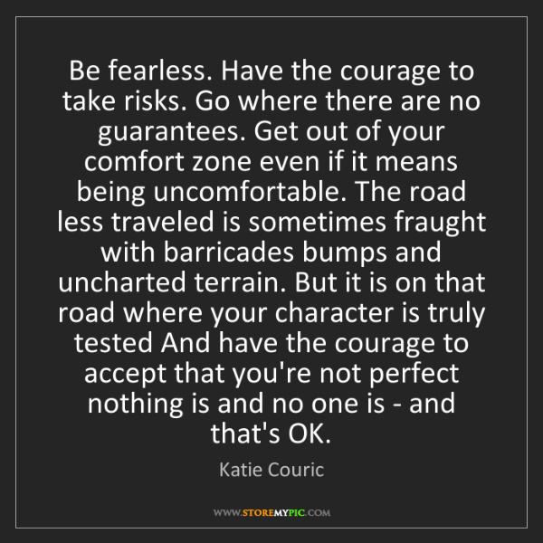 Katie Couric: Be fearless. Have the courage to take risks. Go where...