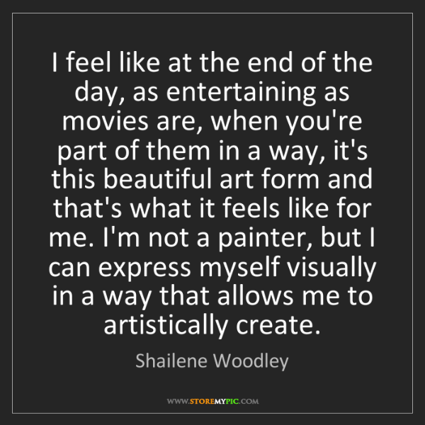 Shailene Woodley: I feel like at the end of the day, as entertaining as...