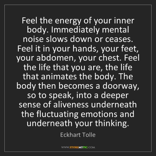Eckhart Tolle: Feel the energy of your inner body. Immediately mental...