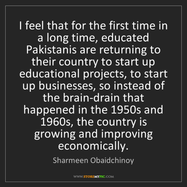 Sharmeen Obaidchinoy: I feel that for the first time in a long time, educated...