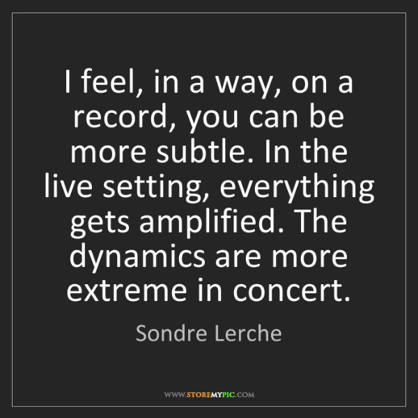 Sondre Lerche: I feel, in a way, on a record, you can be more subtle....