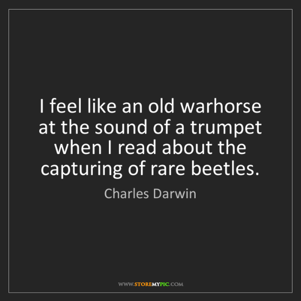 Charles Darwin: I feel like an old warhorse at the sound of a trumpet...