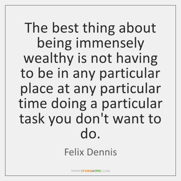 The best thing about being immensely wealthy is not having to be ...