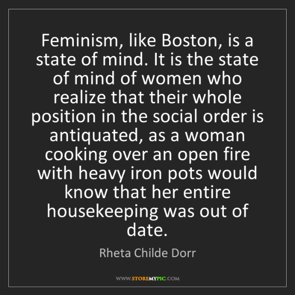 Rheta Childe Dorr: Feminism, like Boston, is a state of mind. It is the...