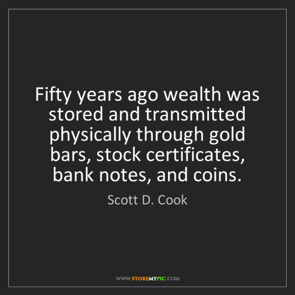 Scott D. Cook: Fifty years ago wealth was stored and transmitted physically...