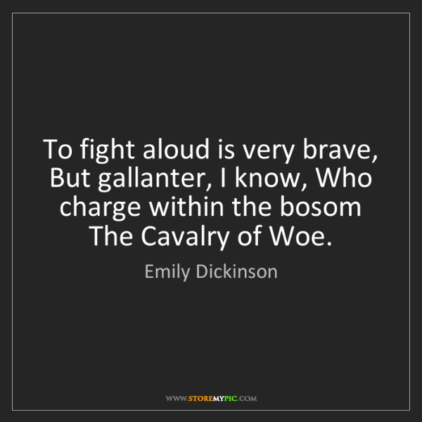 Emily Dickinson: To fight aloud is very brave, But gallanter, I know,...