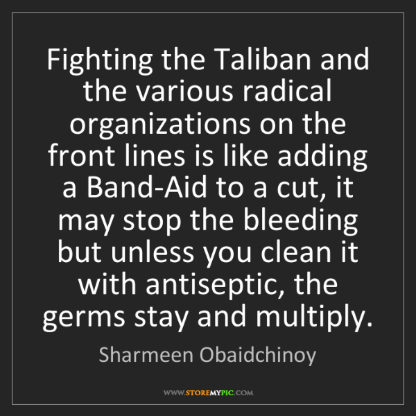 Sharmeen Obaidchinoy: Fighting the Taliban and the various radical organizations...