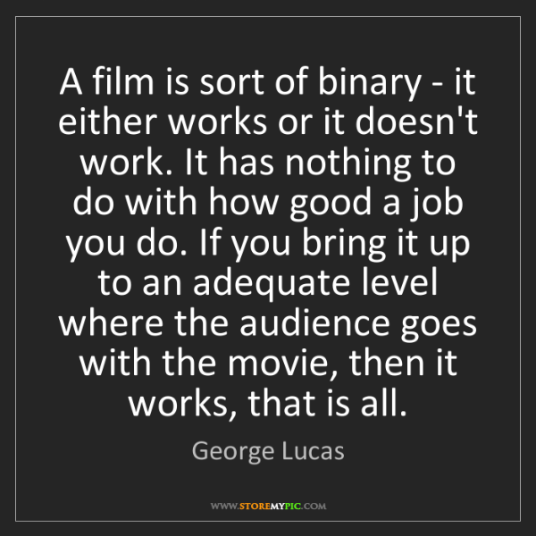 George Lucas: A film is sort of binary - it either works or it doesn't...