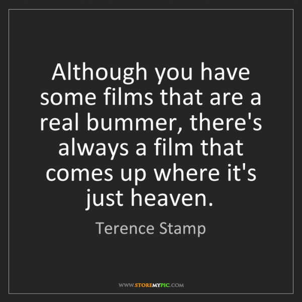 Terence Stamp: Although you have some films that are a real bummer,...