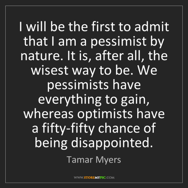 Tamar Myers: I will be the first to admit that I am a pessimist by...