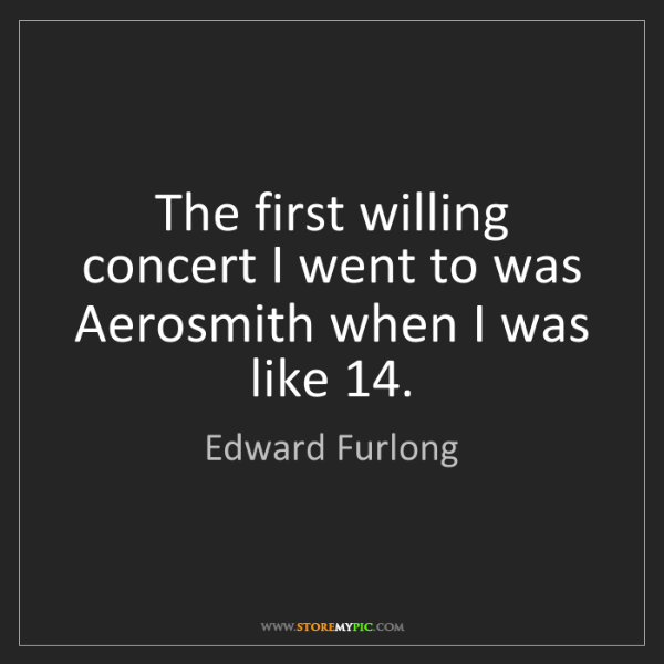 Edward Furlong: The first willing concert I went to was Aerosmith when...