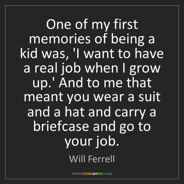 Will Ferrell: One of my first memories of being a kid was, 'I want...