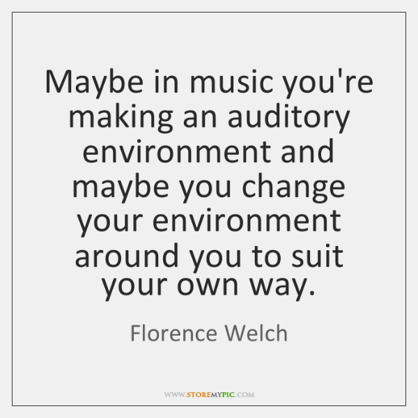 Maybe in music you're making an auditory environment and maybe you change ...