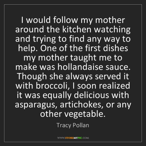 Tracy Pollan: I would follow my mother around the kitchen watching...